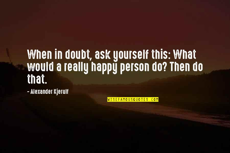 When You're Happy With Yourself Quotes By Alexander Kjerulf: When in doubt, ask yourself this: What would