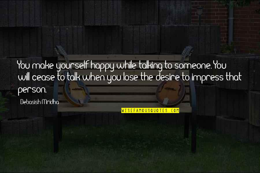When You're Happy With Yourself Quotes By Debasish Mridha: You make yourself happy while talking to someone.