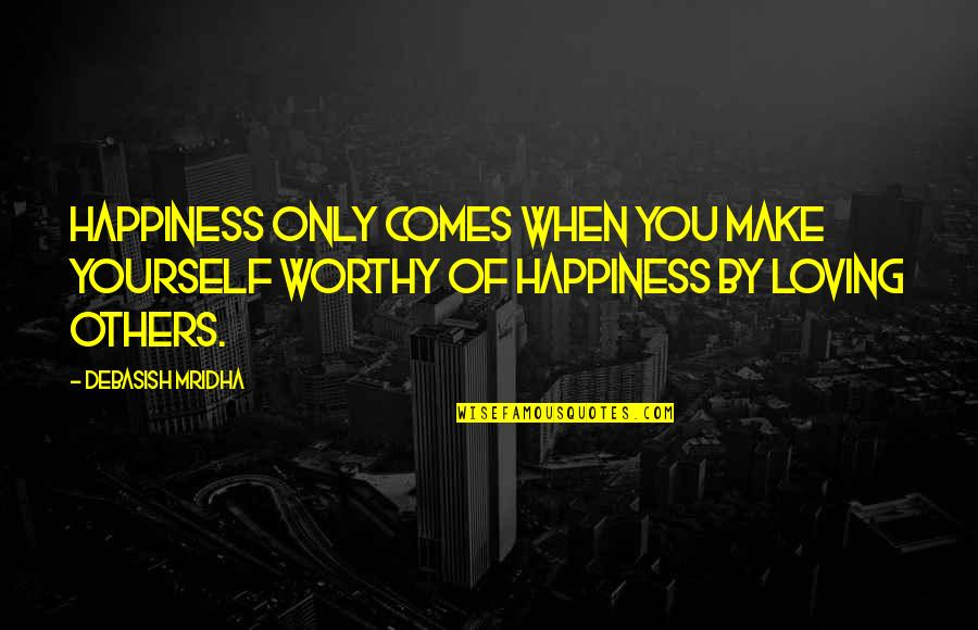 When You're Happy With Yourself Quotes By Debasish Mridha: Happiness only comes when you make yourself worthy