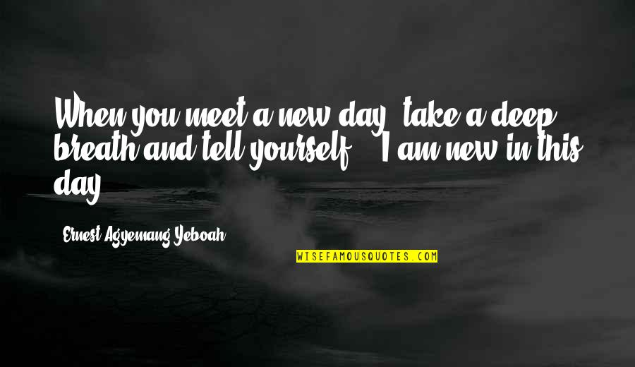 When You're Happy With Yourself Quotes By Ernest Agyemang Yeboah: When you meet a new day, take a