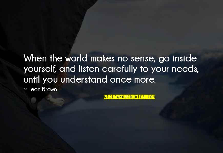 When You're Happy With Yourself Quotes By Leon Brown: When the world makes no sense, go inside