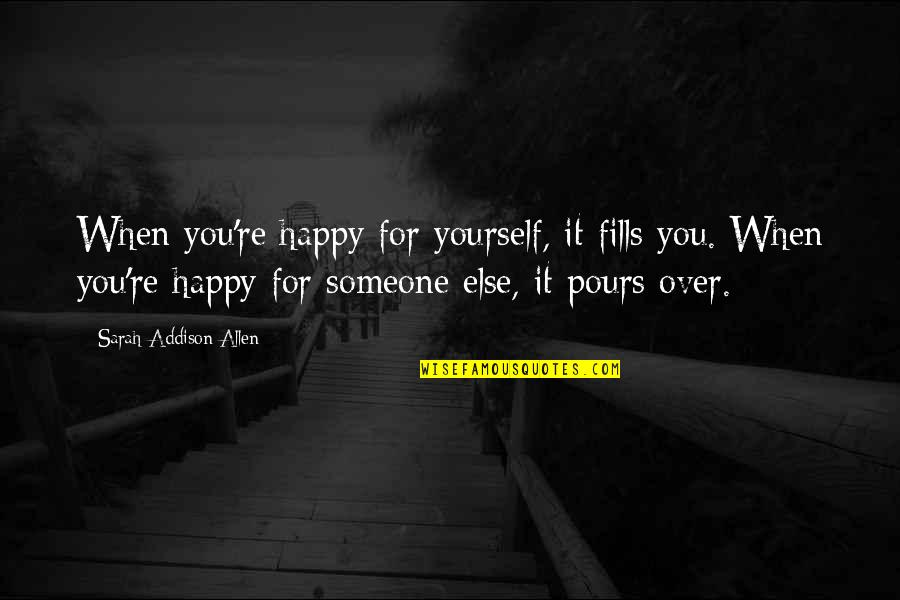 When You're Happy With Yourself Quotes By Sarah Addison Allen: When you're happy for yourself, it fills you.