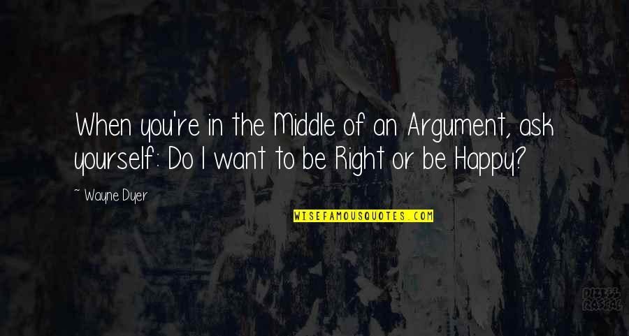 When You're Happy With Yourself Quotes By Wayne Dyer: When you're in the Middle of an Argument,