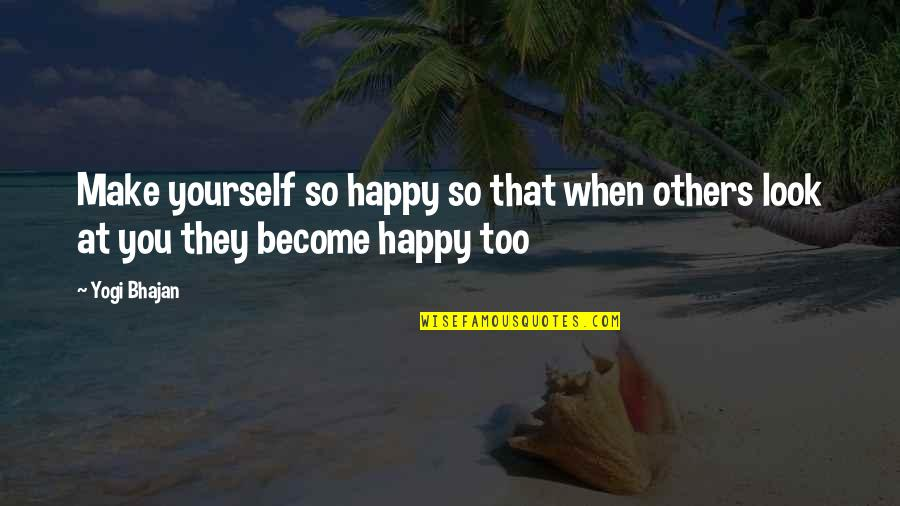 When You're Happy With Yourself Quotes By Yogi Bhajan: Make yourself so happy so that when others