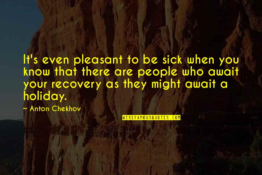 When You're Sick Quotes By Anton Chekhov: It's even pleasant to be sick when you