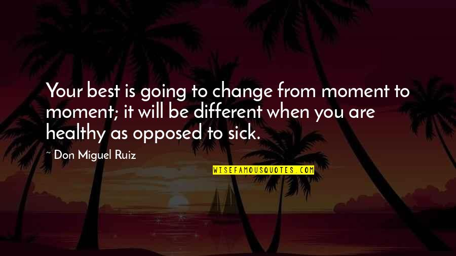 When You're Sick Quotes By Don Miguel Ruiz: Your best is going to change from moment