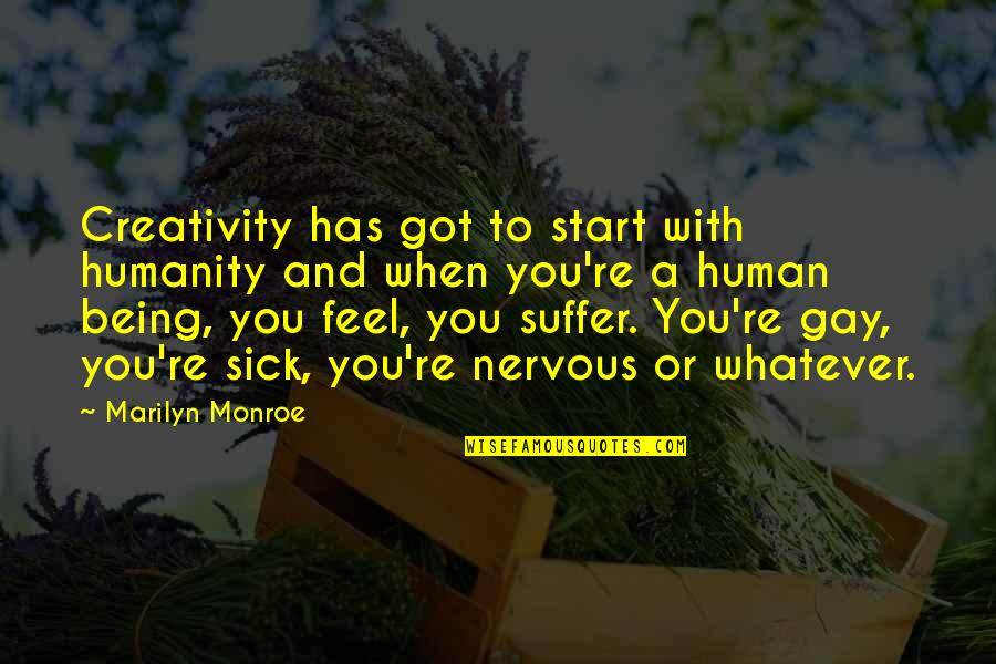 When You're Sick Quotes By Marilyn Monroe: Creativity has got to start with humanity and