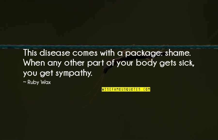 When You're Sick Quotes By Ruby Wax: This disease comes with a package: shame. When