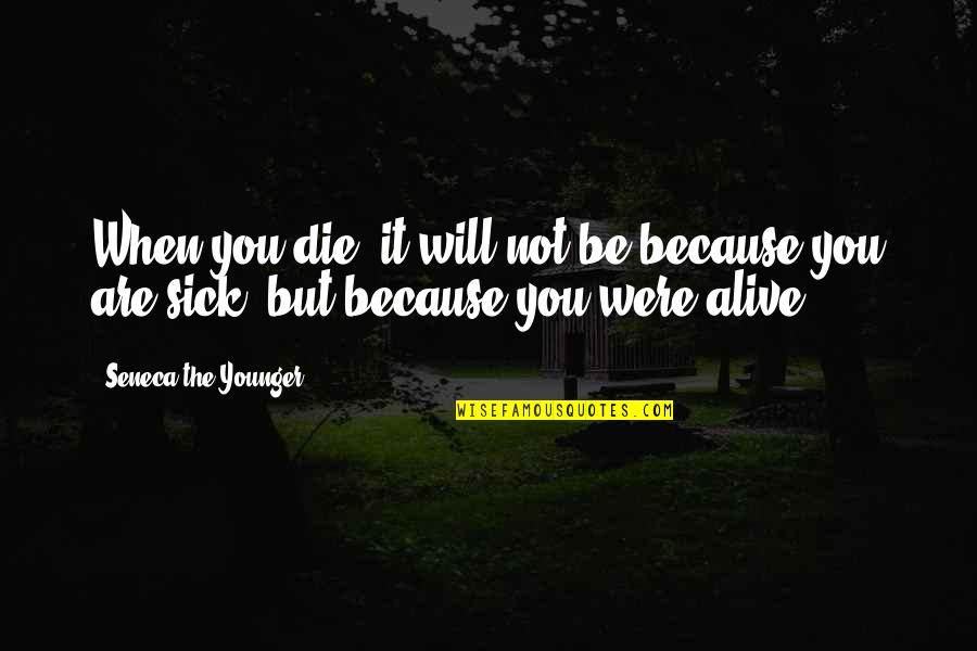 When You're Sick Quotes By Seneca The Younger: When you die, it will not be because