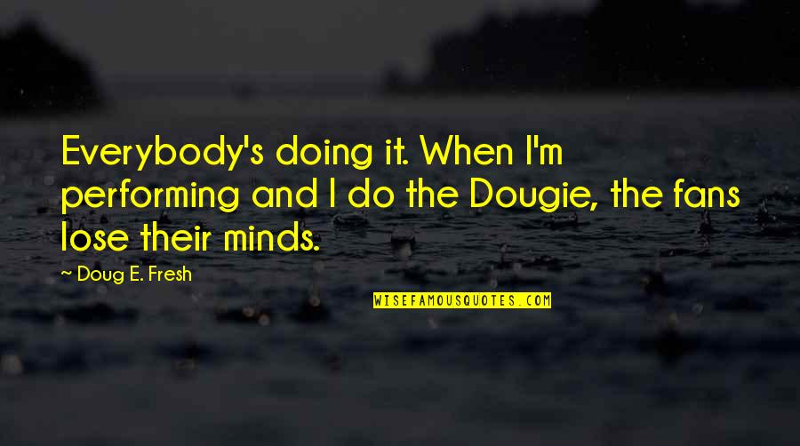 When'e's Quotes By Doug E. Fresh: Everybody's doing it. When I'm performing and I