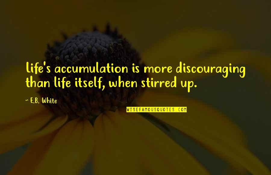 When'e's Quotes By E.B. White: Life's accumulation is more discouraging than life itself,