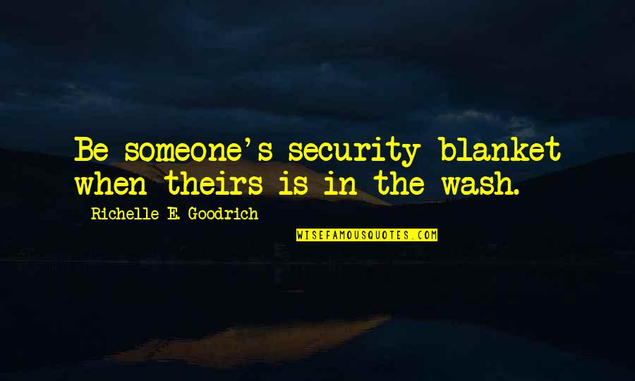When'e's Quotes By Richelle E. Goodrich: Be someone's security blanket when theirs is in