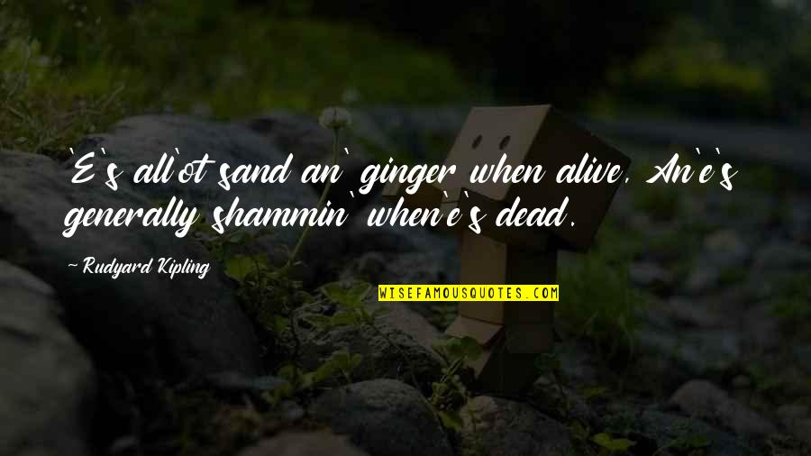 When'e's Quotes By Rudyard Kipling: 'E's all'ot sand an' ginger when alive, An'e's