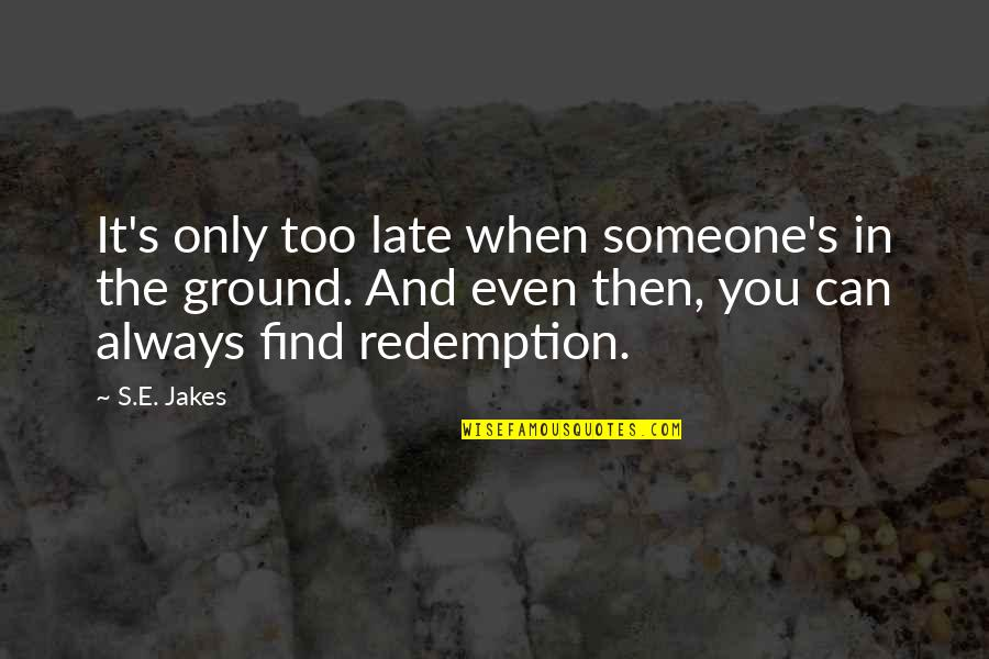 When'e's Quotes By S.E. Jakes: It's only too late when someone's in the