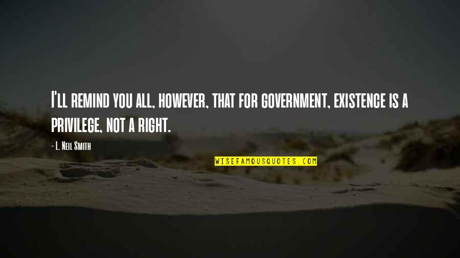 Whennes Quotes By L. Neil Smith: I'll remind you all, however, that for government,