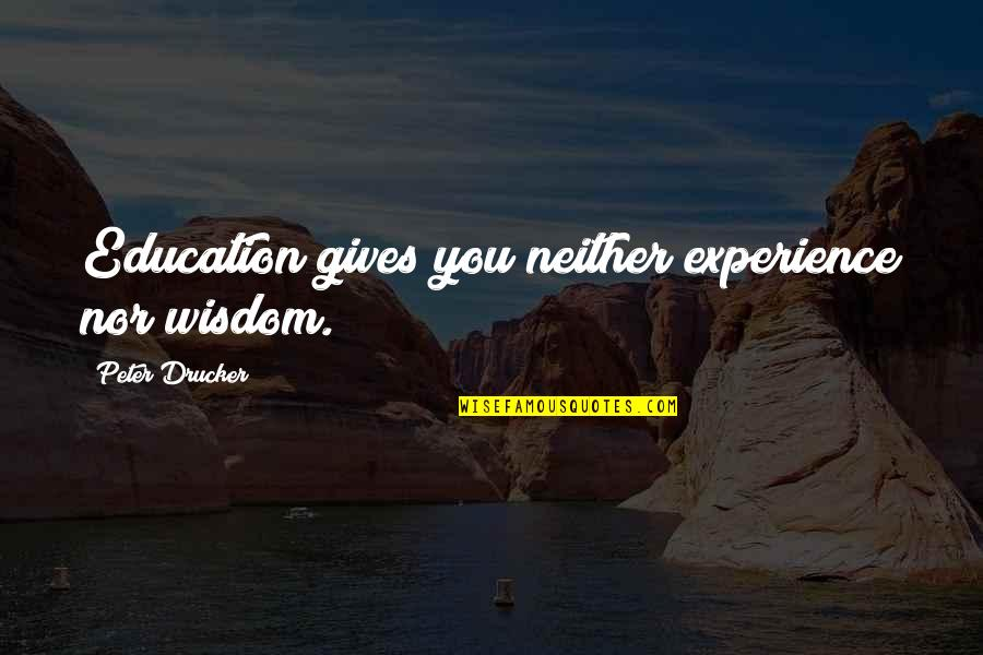 Whennes Quotes By Peter Drucker: Education gives you neither experience nor wisdom.