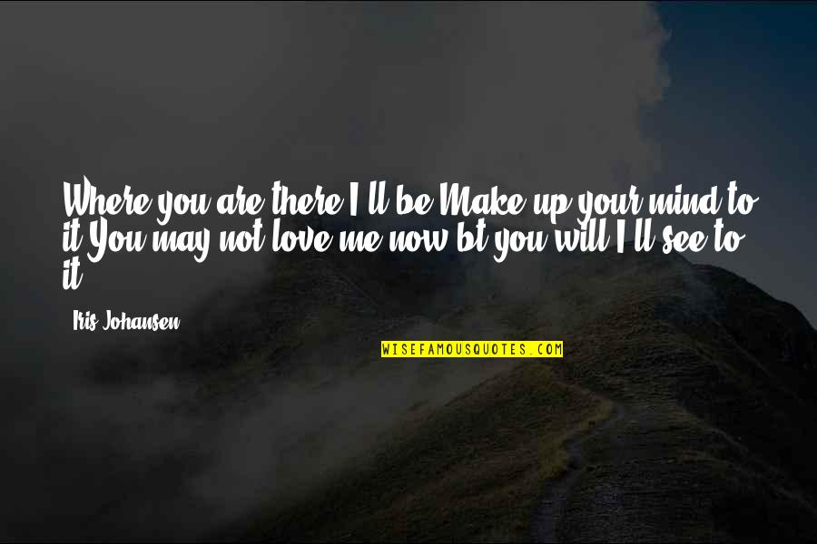 Where Are You Now Love Quotes By Iris Johansen: Where you are,there I'll be.Make up your mind