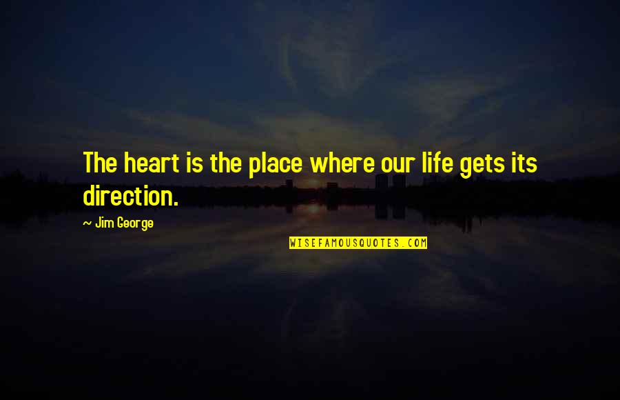 Where Are You Now Love Quotes By Jim George: The heart is the place where our life