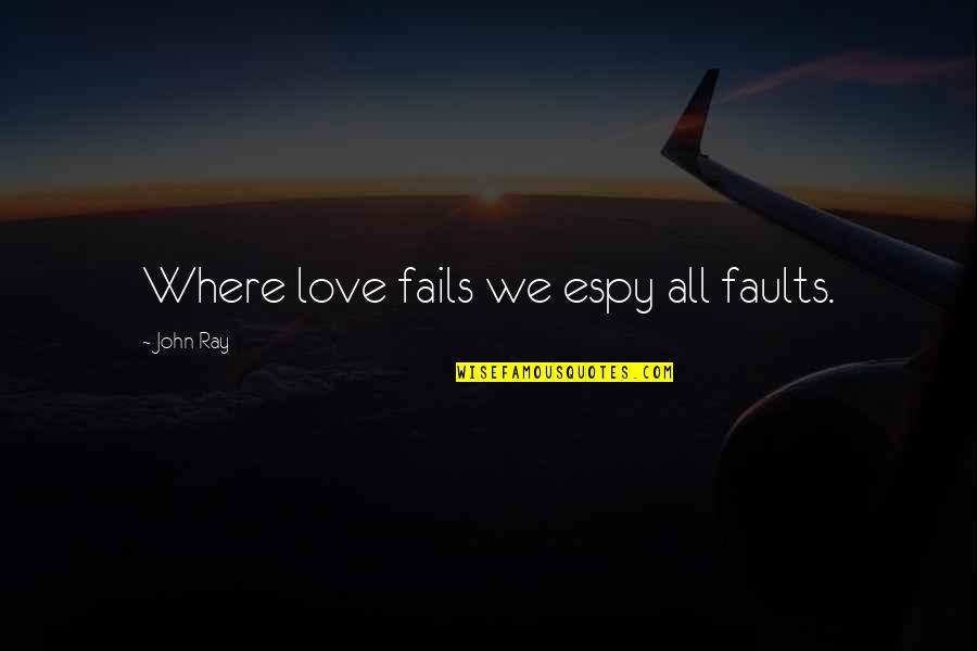 Where Are You Now Love Quotes By John Ray: Where love fails we espy all faults.