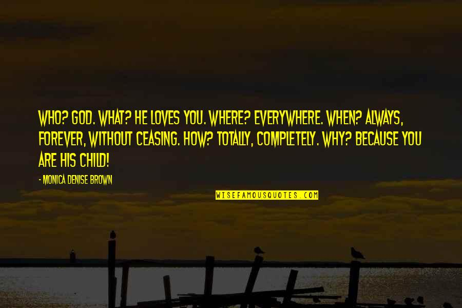 Where Are You Now Love Quotes By Monica Denise Brown: Who? God. What? He loves you. Where? Everywhere.