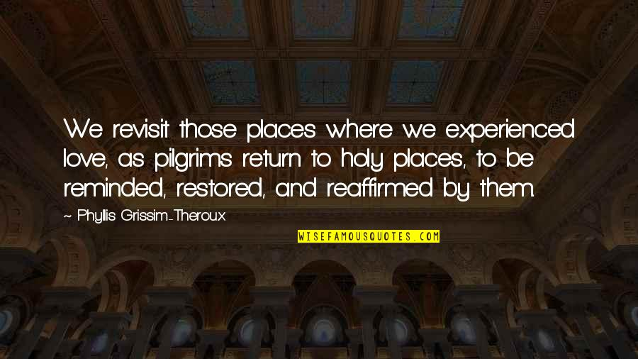 Where Are You Now Love Quotes By Phyllis Grissim-Theroux: We revisit those places where we experienced love,