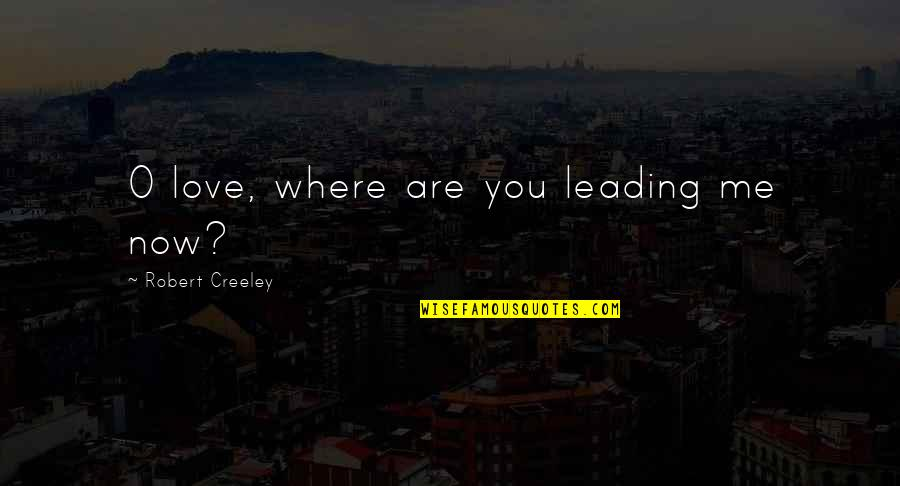 Where Are You Now Love Quotes By Robert Creeley: O love, where are you leading me now?
