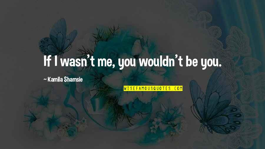 Where Did I Went Wrong Quotes By Kamila Shamsie: If I wasn't me, you wouldn't be you.