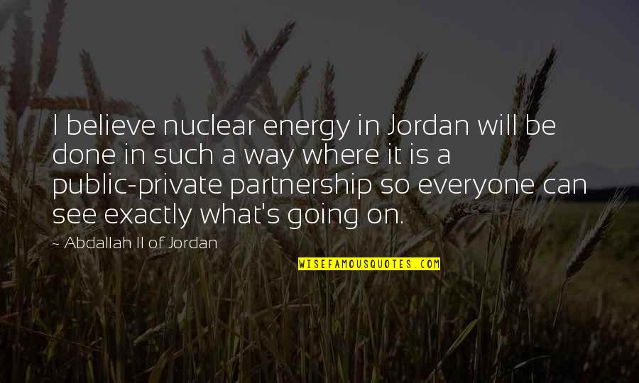 Where Is Everyone Quotes By Abdallah II Of Jordan: I believe nuclear energy in Jordan will be