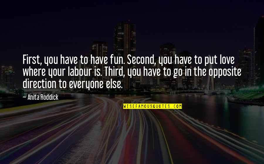 Where Is Everyone Quotes By Anita Roddick: First, you have to have fun. Second, you