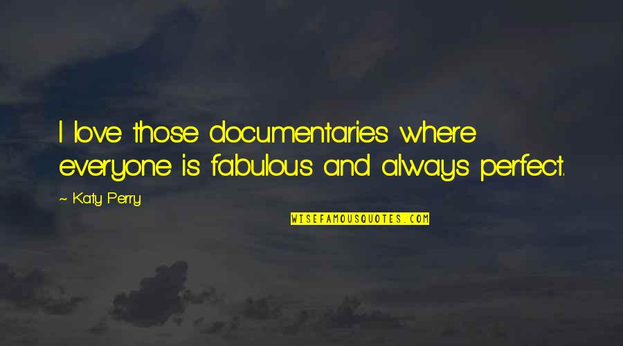 Where Is Everyone Quotes By Katy Perry: I love those documentaries where everyone is fabulous