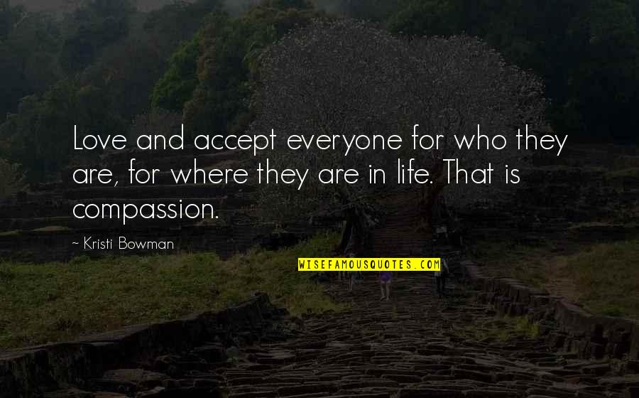 Where Is Everyone Quotes By Kristi Bowman: Love and accept everyone for who they are,