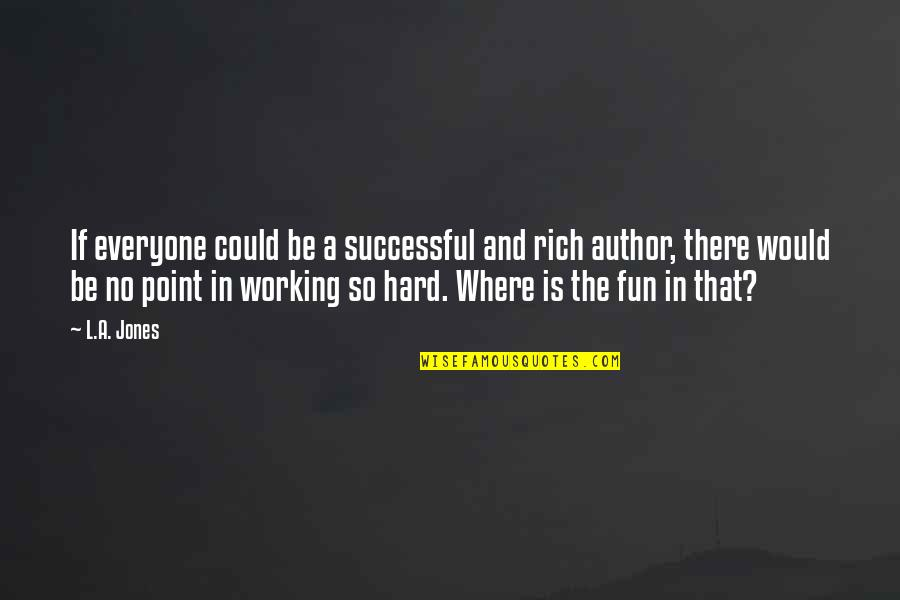 Where Is Everyone Quotes By L.A. Jones: If everyone could be a successful and rich