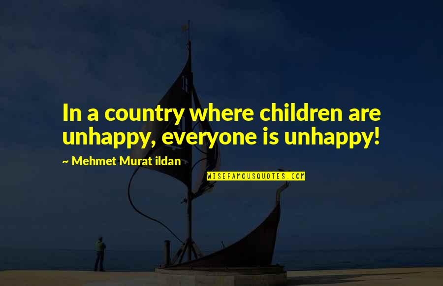Where Is Everyone Quotes By Mehmet Murat Ildan: In a country where children are unhappy, everyone