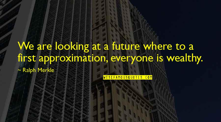 Where Is Everyone Quotes By Ralph Merkle: We are looking at a future where to