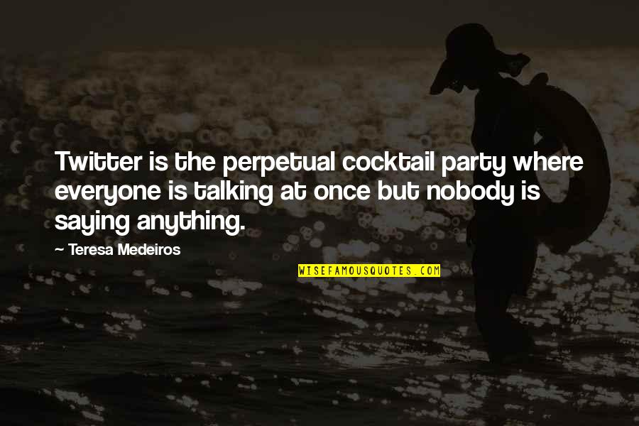 Where Is Everyone Quotes By Teresa Medeiros: Twitter is the perpetual cocktail party where everyone
