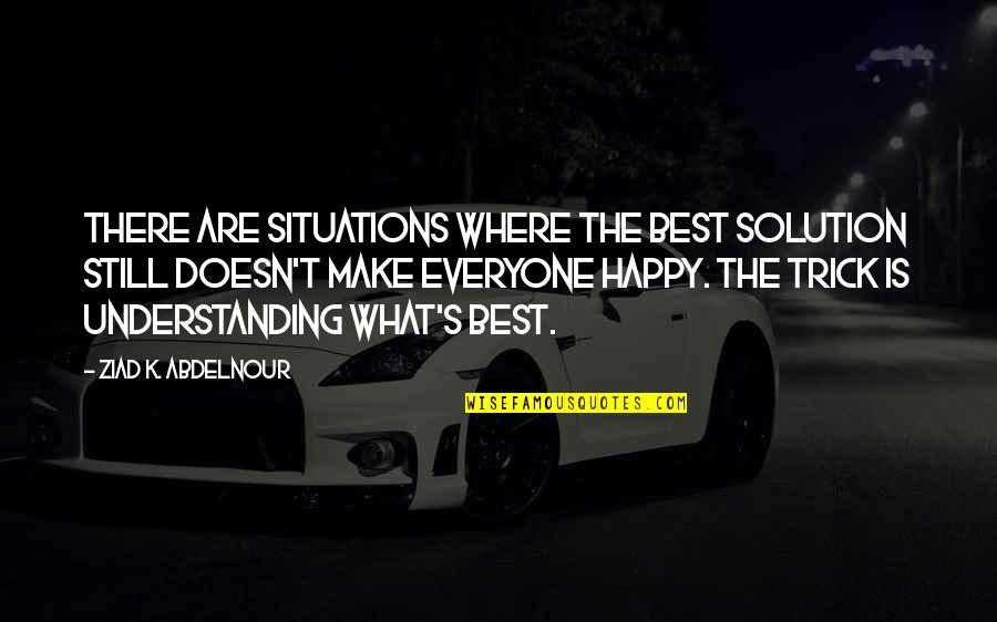 Where Is Everyone Quotes By Ziad K. Abdelnour: There are situations where the best solution still