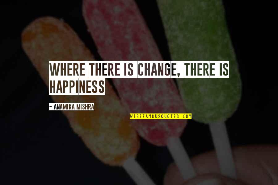 Where Is My Happiness Quotes By Anamika Mishra: Where there is change, there is happiness
