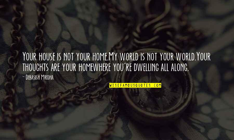 Where Is My Happiness Quotes By Debasish Mridha: Your house is not your home.My world is