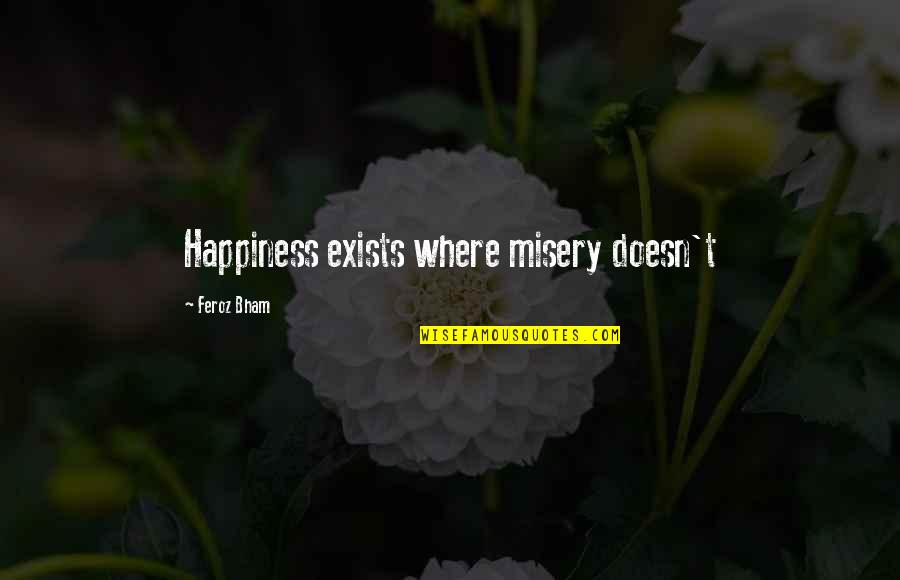 Where Is My Happiness Quotes By Feroz Bham: Happiness exists where misery doesn't