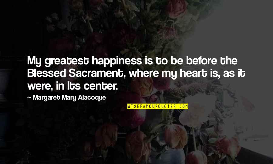 Where Is My Happiness Quotes By Margaret Mary Alacoque: My greatest happiness is to be before the
