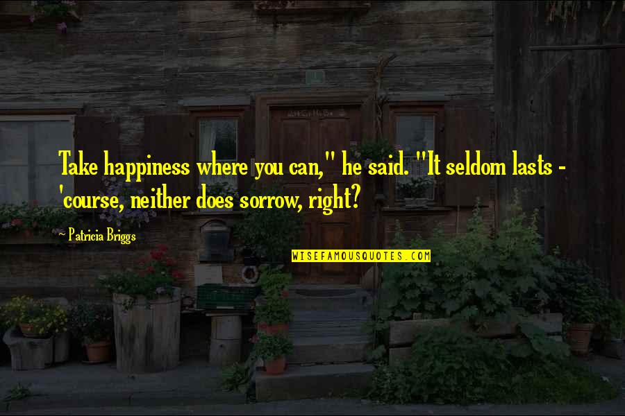 "Where Is My Happiness Quotes By Patricia Briggs: Take happiness where you can,"" he said. ""It"