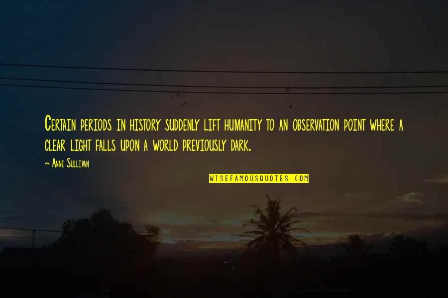 Where Is The Humanity Quotes By Anne Sullivan: Certain periods in history suddenly lift humanity to