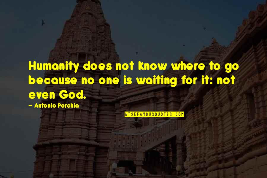 Where Is The Humanity Quotes By Antonio Porchia: Humanity does not know where to go because