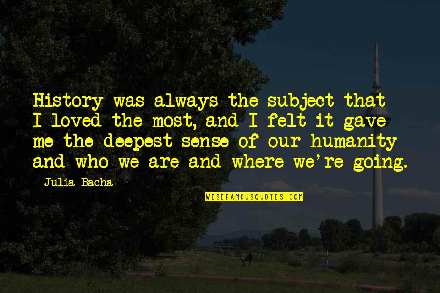 Where Is The Humanity Quotes By Julia Bacha: History was always the subject that I loved