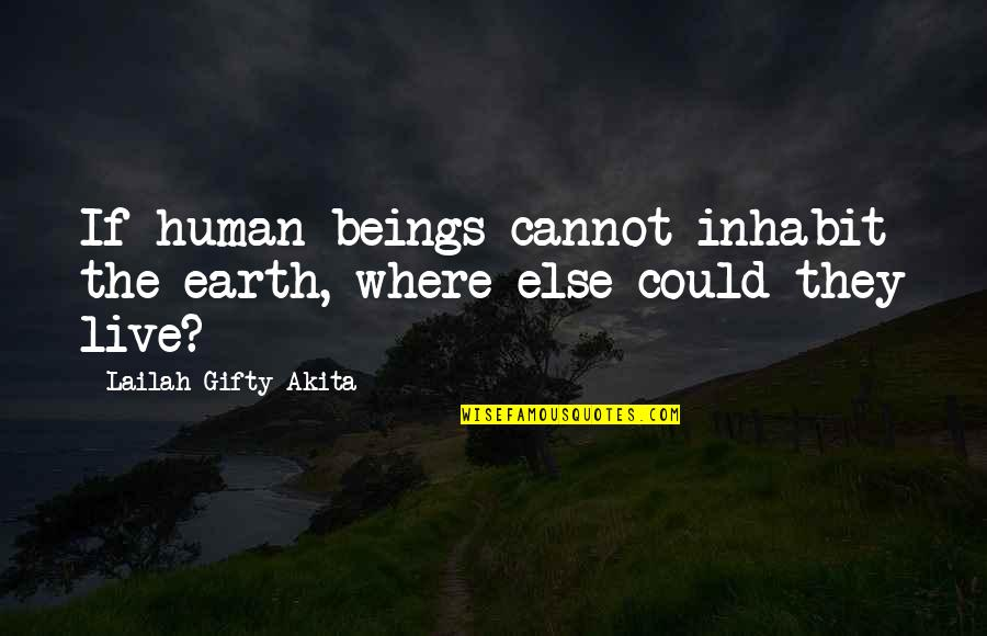 Where Is The Humanity Quotes By Lailah Gifty Akita: If human beings cannot inhabit the earth, where