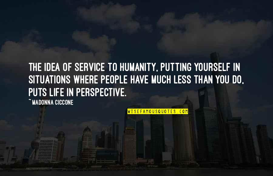Where Is The Humanity Quotes By Madonna Ciccone: The idea of service to humanity, putting yourself