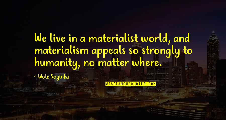 Where Is The Humanity Quotes By Wole Soyinka: We live in a materialist world, and materialism