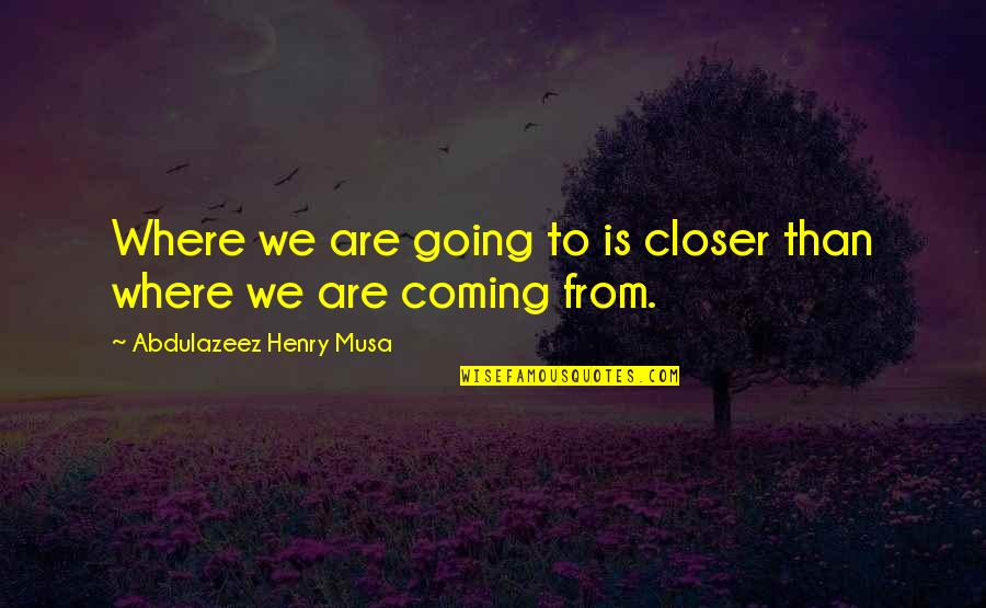 Where Life Is Going Quotes By Abdulazeez Henry Musa: Where we are going to is closer than