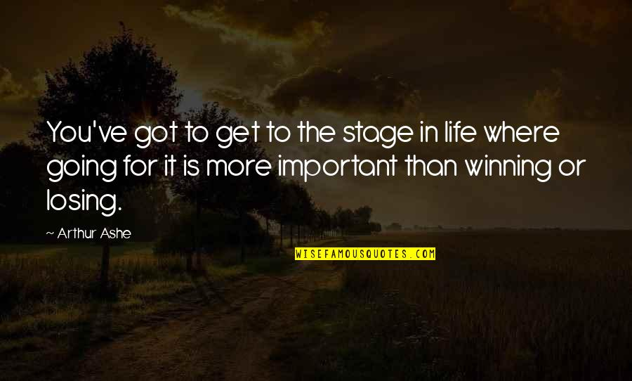 Where Life Is Going Quotes By Arthur Ashe: You've got to get to the stage in