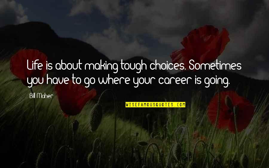 Where Life Is Going Quotes By Bill Maher: Life is about making tough choices. Sometimes you